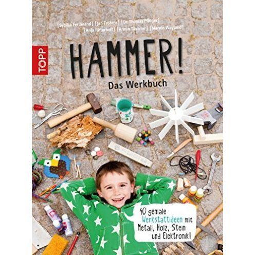 Hammer! Das Werkbuch: 40 geniale Werkstattideen mit Metall, Holz, Stein und Elektronik